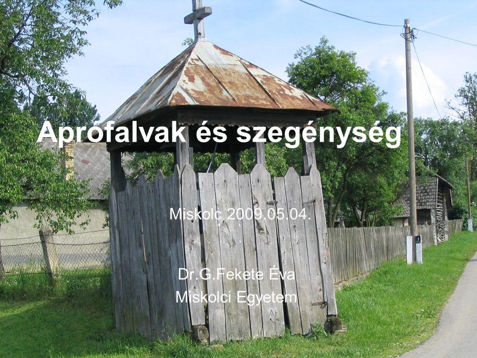 Aprófalvak - szegénység Aprófalvak és szegénység Dr.G.Fekete Éva Miskolci Egyetem Miskolc 2009.05.04.