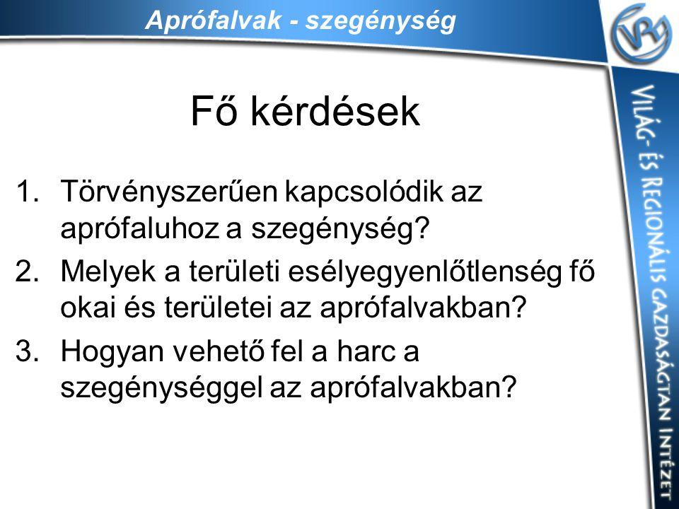 Aprófalvak - szegénység Fő kérdések 1.Törvényszerűen kapcsolódik az aprófaluhoz a szegénység? 2.Melyek a területi esélyegyenlőtlenség fő okai és terül