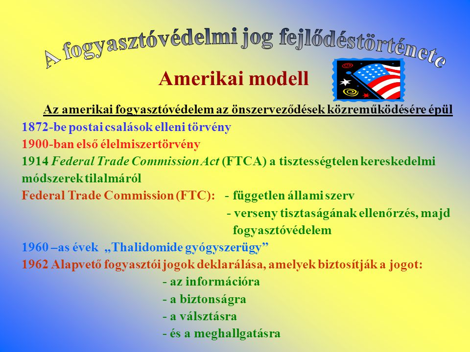 Amerikai modell Az amerikai fogyasztóvédelem az önszerveződések közreműködésére épül 1872-be postai csalások elleni törvény 1900-ban első élelmiszertö