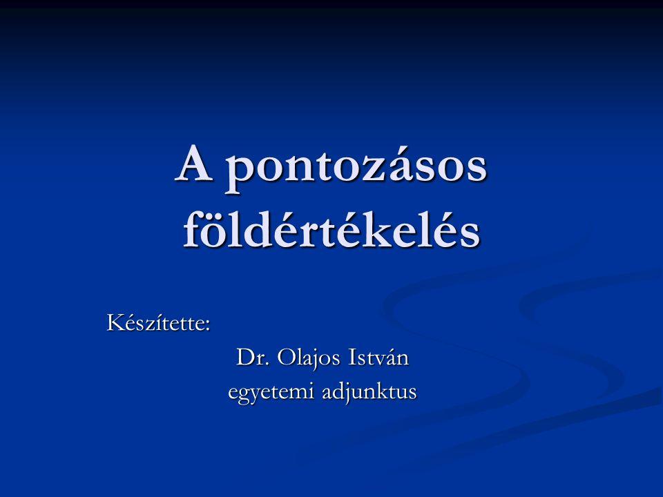 A pontozásos földértékelés Készítette: Dr. Olajos István egyetemi adjunktus