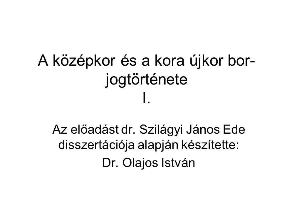 A középkor és a kora újkor bor- jogtörténete I. Az előadást dr. Szilágyi János Ede disszertációja alapján készítette: Dr. Olajos István