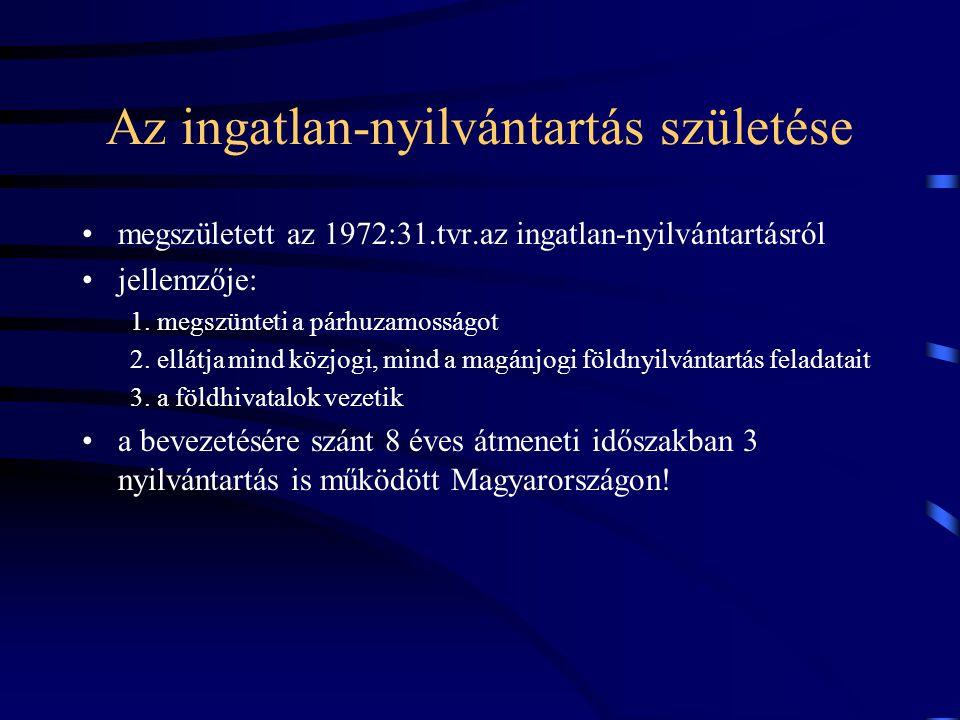 Az ingatlan-nyilvántartás születése megszületett az 1972:31.tvr.az ingatlan-nyilvántartásról jellemzője: 1. megszünteti a párhuzamosságot 2. ellátja m