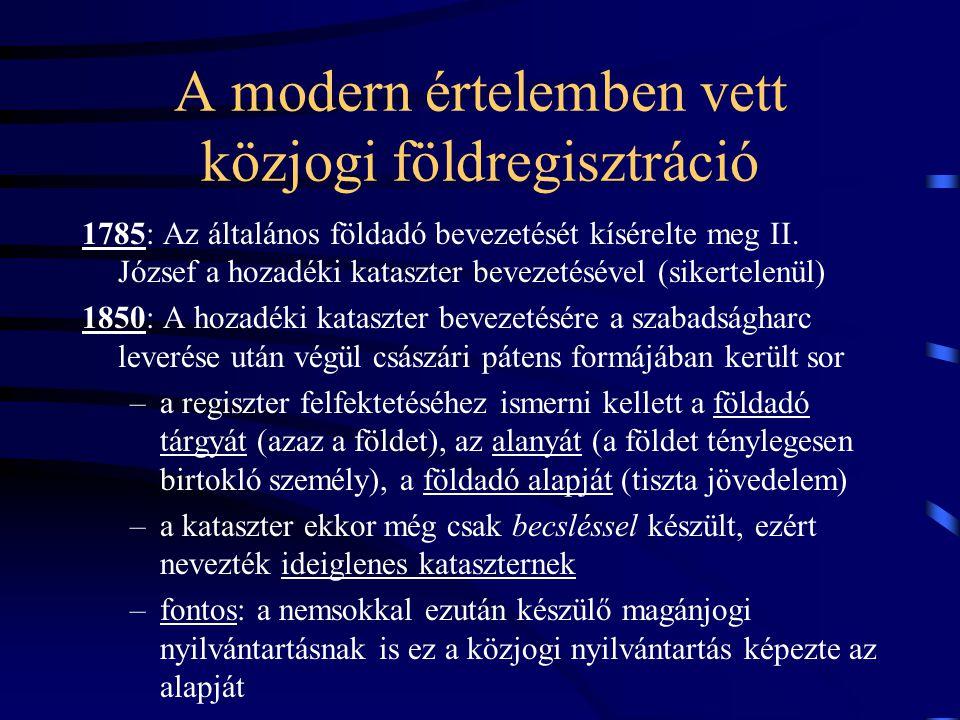 A modern értelemben vett közjogi földregisztráció 1875: Az állandó földadókataszter, amely immár nem becsléssel hanem részletes felméréssel készült –érdekes volt a tulajdonos személyének megállapítása –az e törvény alapján kialakított aranykoronás földértékelési rendszer mind a mai napig használatban van 1963: A földadókatasztert felváltja az állami földnyilvántartás –a régi földadókataszter adóztatási célokat szolgált, a mezőgazdaság szocialista átszervezésével (nagyüzemi gazdálkodás) azonban ez a cél értelmét vesztette, helyette a tervgazdálkodás kiszolgálása lett az új cél –jellemzője: (1) perszonálfólium, (2) közhitelesség elve!