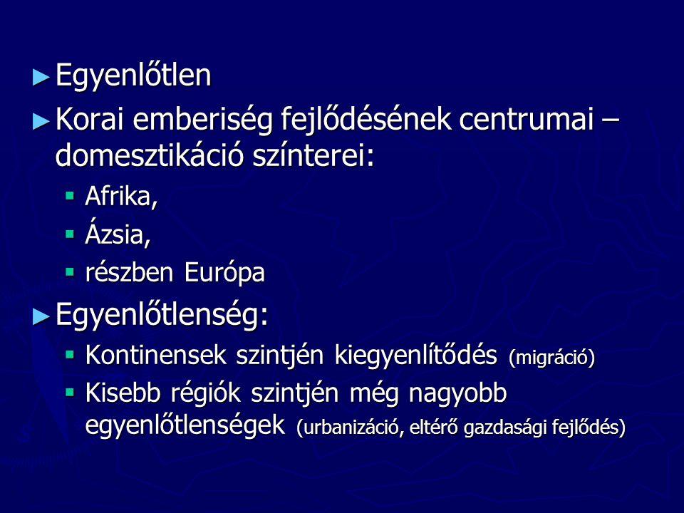 ► Egyenlőtlen ► Korai emberiség fejlődésének centrumai – domesztikáció színterei:  Afrika,  Ázsia,  részben Európa ► Egyenlőtlenség:  Kontinensek