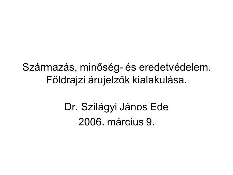 Származás, minőség- és eredetvédelem. Földrajzi árujelzők kialakulása. Dr. Szilágyi János Ede 2006. március 9.