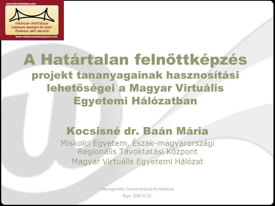 Interregionális Disszeminációs Konferencia Eger, 2008.02.22. A Határtalan felnőttképzés projekt tananyagainak hasznosítási lehetőségei a Magyar Virtuá