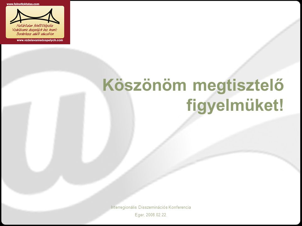 Interregionális Disszeminációs Konferencia Eger, 2008.02.22. Köszönöm megtisztelő figyelmüket!
