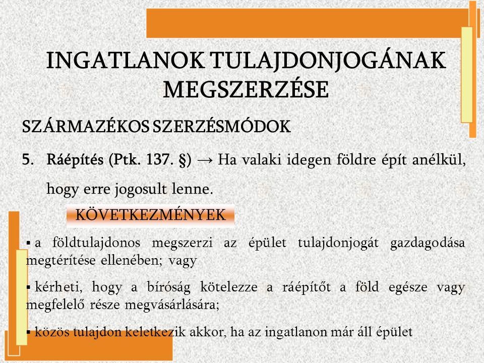 SZÁRMAZÉKOS SZERZÉSMÓDOK 5.Ráépítés (Ptk. 137. §) → Ha valaki idegen földre épít anélkül, hogy erre jogosult lenne. KÖVETKEZMÉNYEK  a földtulajdonos