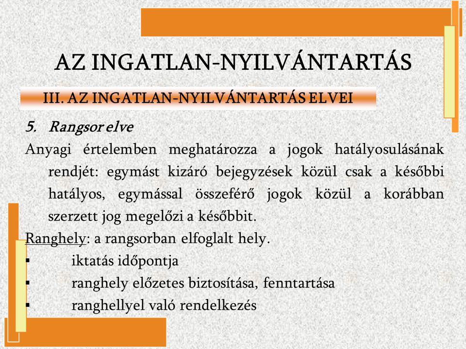 AZ INGATLAN-NYILVÁNTARTÁS III. AZ INGATLAN-NYILVÁNTARTÁS ELVEI 5.Rangsor elve Anyagi értelemben meghatározza a jogok hatályosulásának rendjét: egymást