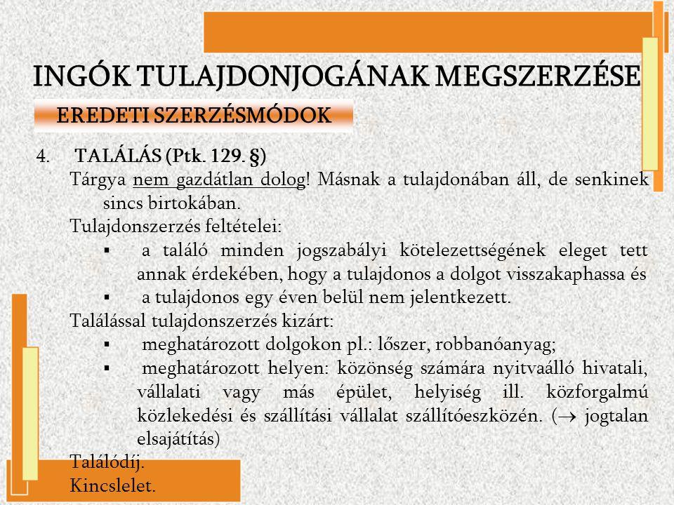 4. TALÁLÁS (Ptk. 129. §) Tárgya nem gazdátlan dolog! Másnak a tulajdonában áll, de senkinek sincs birtokában. Tulajdonszerzés feltételei:  a találó m