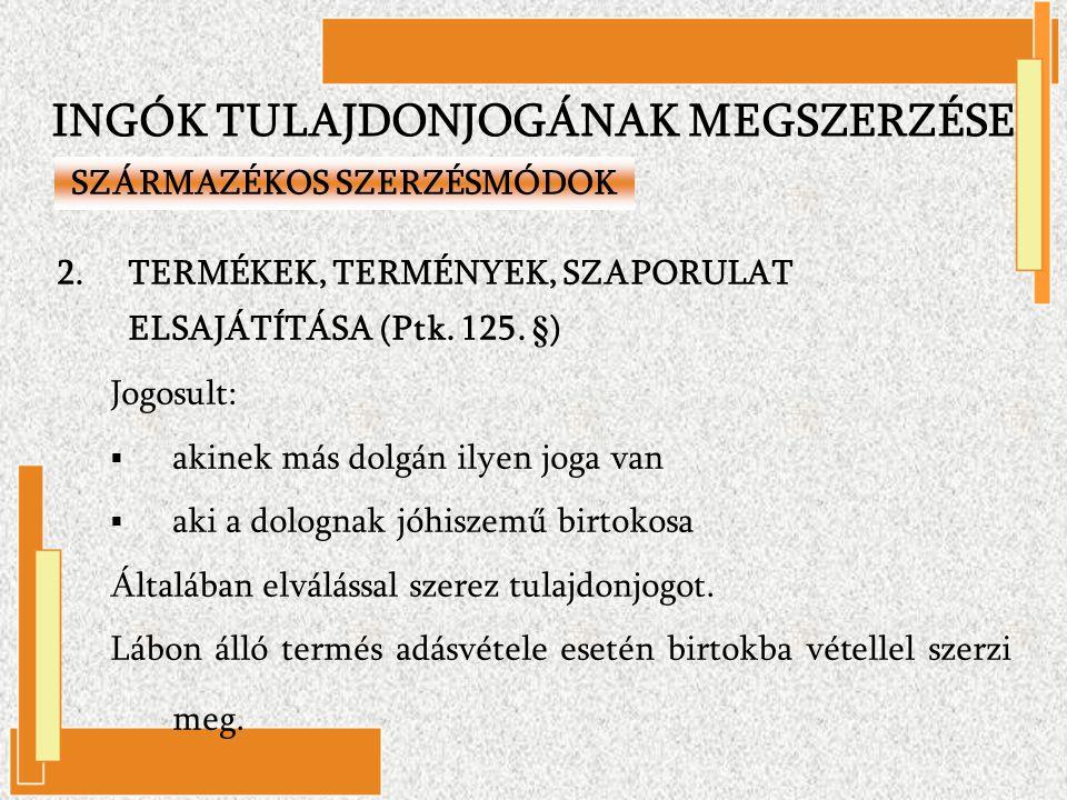 2.TERMÉKEK, TERMÉNYEK, SZAPORULAT ELSAJÁTÍTÁSA (Ptk. 125. §) Jogosult:  akinek más dolgán ilyen joga van  aki a dolognak jóhiszemű birtokosa Általáb