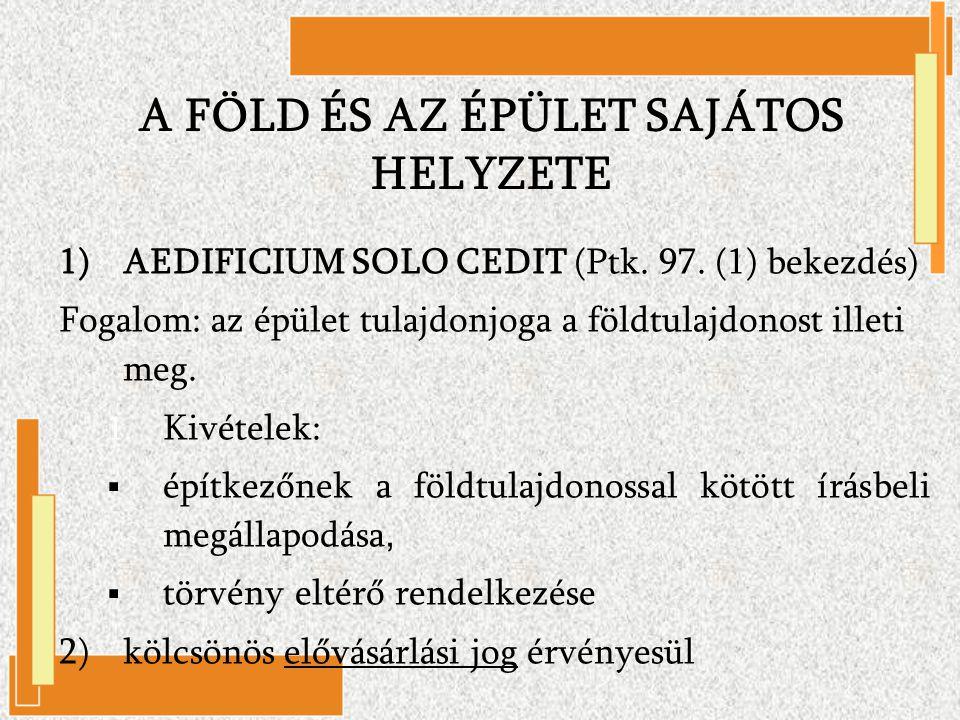 1)AEDIFICIUM SOLO CEDIT (Ptk. 97. (1) bekezdés) Fogalom: az épület tulajdonjoga a földtulajdonost illeti meg. 1. Kivételek:  építkezőnek a földtulajd