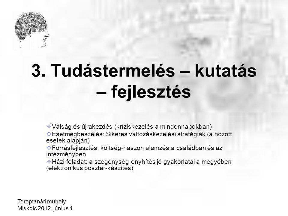 Tereptanári műhely Miskolc 2012. június 1. 3. Tudástermelés – kutatás – fejlesztés  Válság és újrakezdés (kríziskezelés a mindennapokban)  Esetmegbe