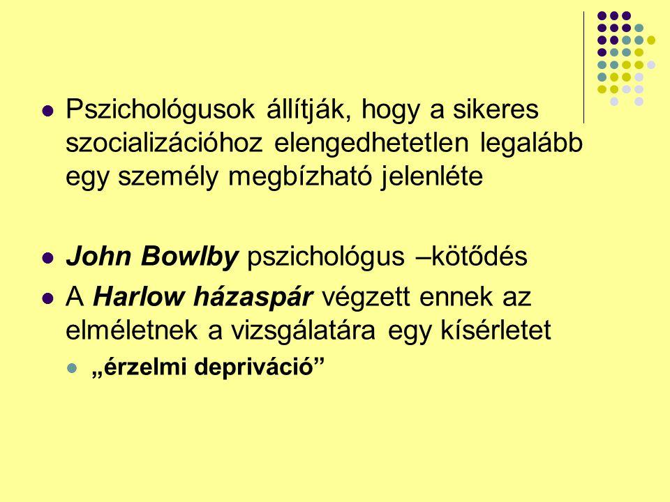 """Pszichológusok állítják, hogy a sikeres szocializációhoz elengedhetetlen legalább egy személy megbízható jelenléte John Bowlby pszichológus –kötődés A Harlow házaspár végzett ennek az elméletnek a vizsgálatára egy kísérletet """"érzelmi depriváció"""