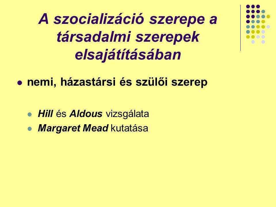 A szocializáció szerepe a társadalmi szerepek elsajátításában nemi, házastársi és szülői szerep Hill és Aldous vizsgálata Margaret Mead kutatása