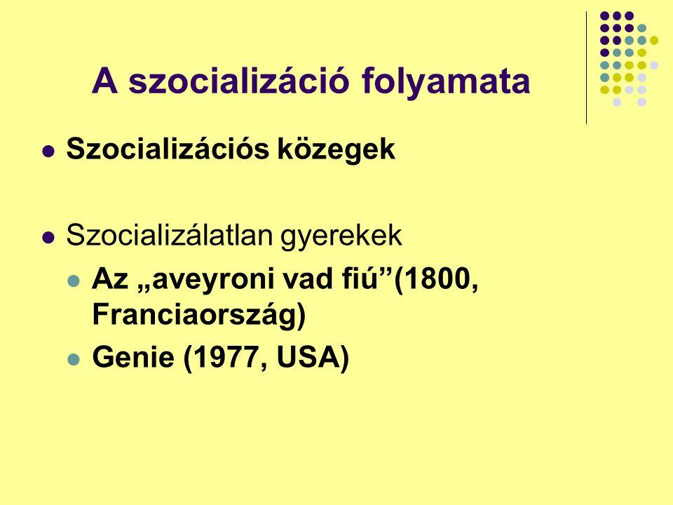 """A szocializáció folyamata Szocializációs közegek Szocializálatlan gyerekek Az """"aveyroni vad fiú (1800, Franciaország) Genie (1977, USA)"""