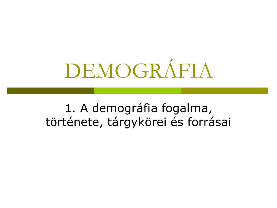 DEMOGRÁFIA 1. A demográfia fogalma, története, tárgykörei és forrásai