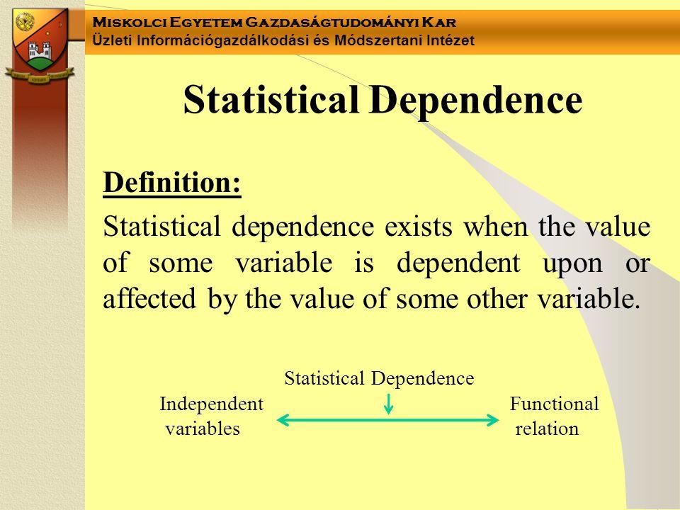 Miskolci Egyetem Gazdaságtudományi Kar Üzleti Információgazdálkodási és Módszertani Intézet Types of dependence association – between two nominal data –Yule (Y) –Csuprov (T) mixed – between a nominal and a ratio data –H; H 2 correlation – among ratio data