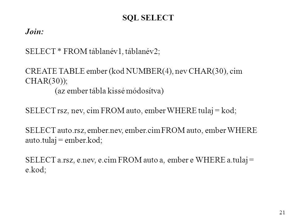 SQL SELECT 21 Join: SELECT * FROM táblanév1, táblanév2; CREATE TABLE ember (kod NUMBER(4), nev CHAR(30), cim CHAR(30)); (az ember tábla kissé módosítva) SELECT rsz, nev, cim FROM auto, ember WHERE tulaj = kod; SELECT auto.rsz, ember.nev, ember.cim FROM auto, ember WHERE auto.tulaj = ember.kod; SELECT a.rsz, e.nev, e.cim FROM auto a, ember e WHERE a.tulaj = e.kod;