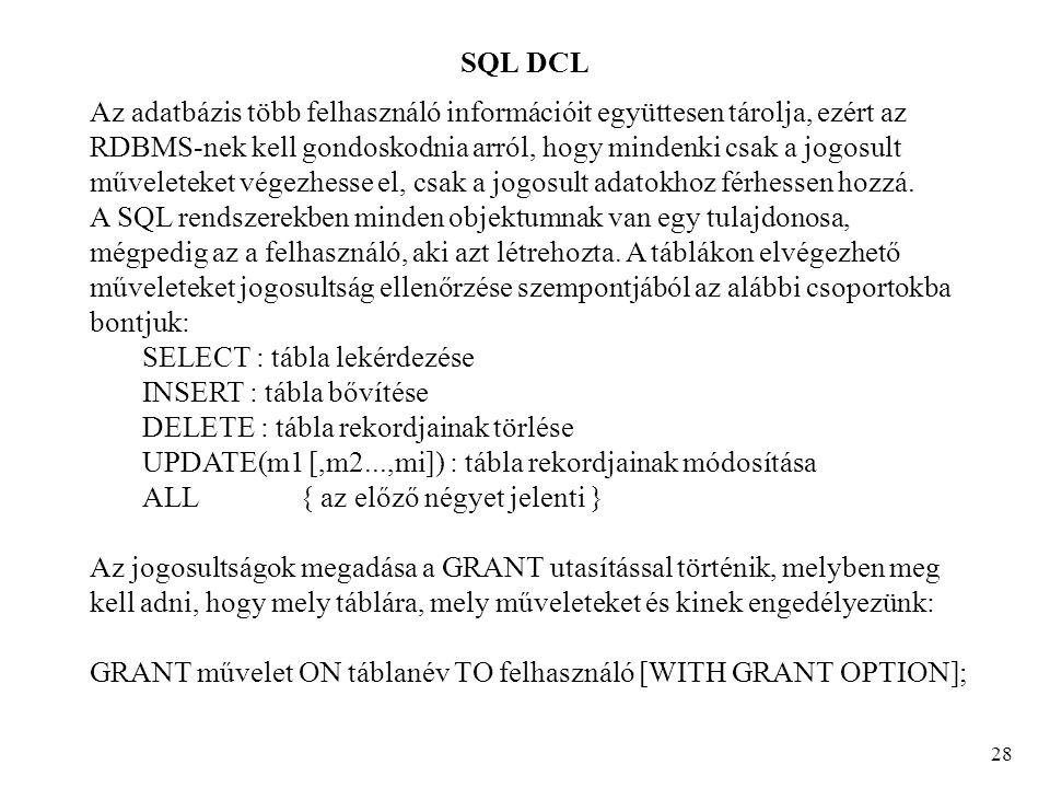 SQL DCL 28 Az adatbázis több felhasználó információit együttesen tárolja, ezért az RDBMS-nek kell gondoskodnia arról, hogy mindenki csak a jogosult műveleteket végezhesse el, csak a jogosult adatokhoz férhessen hozzá.