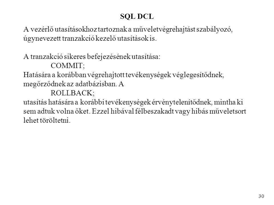 SQL DCL 30 A vezérlő utasításokhoz tartoznak a műveletvégrehajtást szabályozó, úgynevezett tranzakció kezelő utasítások is.