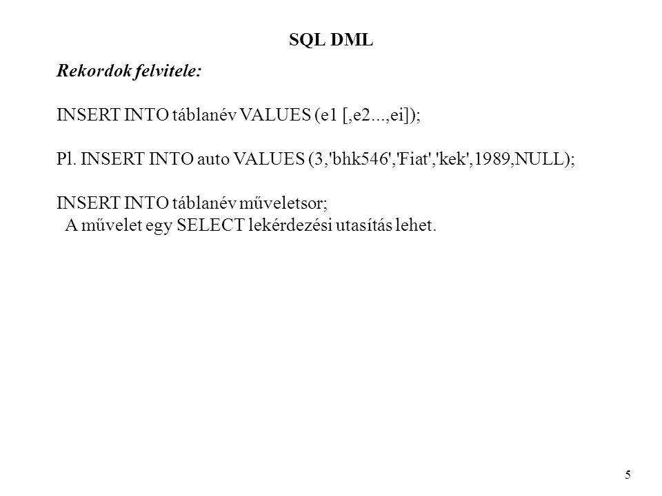 SQL SELECT 26 SELECT nev,cim FROM ember WHERE id NOT IN (SELECT tul FROM auto); NEV CIM ------------------------- SELECT * FROM auto WHERE ar < (SELECT AVG(ar) FROM auto); TUL RSZ TIP SZIN EVJ AR ------------------------------------------- 1 cmt-111 Golf piros 1981 350000 2 aaa-156 Trabi feher 1985 100000 1 kjs-234 Lada kek 1989 275000 SELECT * FROM auto a WHERE a.ar > ANY (SELECT b.ar FROM auto b); TUL RSZ TIP SZIN EVJ AR --------------------------------------------- 1 bkx-720 Opel bordo 1991 1000000 1 cmt-111 Golf piros 1981 350000 3 lui-999 Opel kek 1991 450000 1 kjs-234 Lada kek 1989 275000