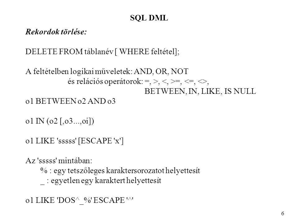 SQL DML 6 Rekordok törlése: DELETE FROM táblanév [ WHERE feltétel]; A feltételben logikai műveletek: AND, OR, NOT és relációs operátorok: =, >, =,, BETWEEN, IN, LIKE, IS NULL o1 BETWEEN o2 AND o3 o1 IN (o2 [,o3...,oi]) o1 LIKE sssss [ESCAPE x ] Az sssss mintában: % : egy tetszőleges karaktersorozatot helyettesít _ : egyetlen egy karaktert helyettesít o1 LIKE DOS^_% ESCAPE ^