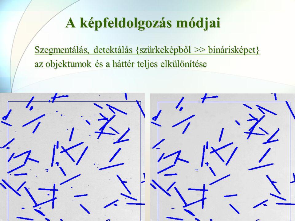 A képfeldolgozás módjai Szegmentálás, detektálás {szürkeképből >> binárisképet} az objektumok és a háttér teljes elkülönítése