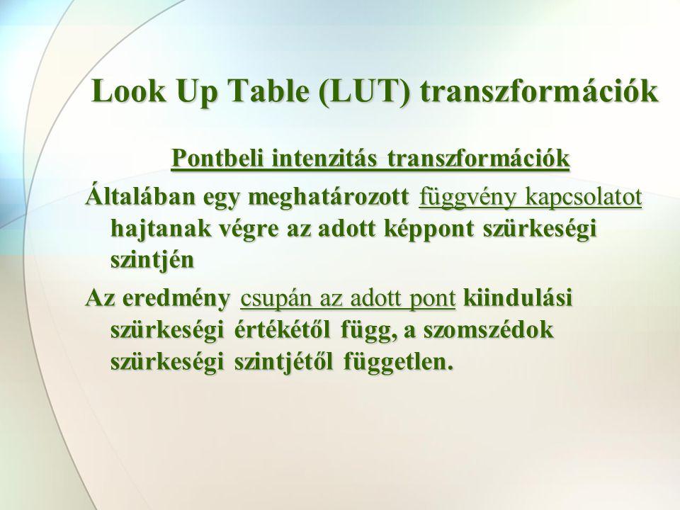Look Up Table (LUT) transzformációk Pontbeli intenzitás transzformációk Általában egy meghatározott függvény kapcsolatot hajtanak végre az adott képpo