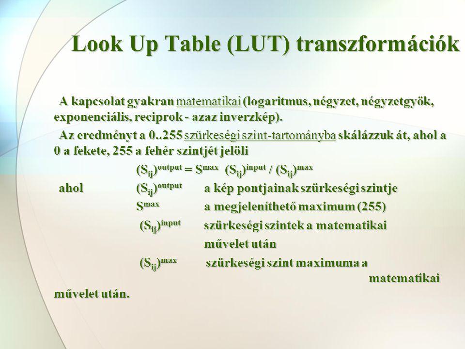 Look Up Table (LUT) transzformációk A kapcsolat gyakran matematikai (logaritmus, négyzet, négyzetgyök, exponenciális, reciprok - azaz inverzkép). Az e