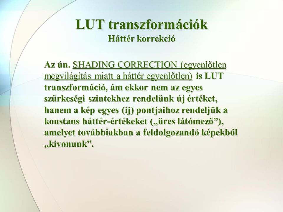 LUT transzformációk Háttér korrekció Az ún. SHADING CORRECTION (egyenlőtlen megvilágítás miatt a háttér egyenlőtlen) is LUT transzformáció, ám ekkor n