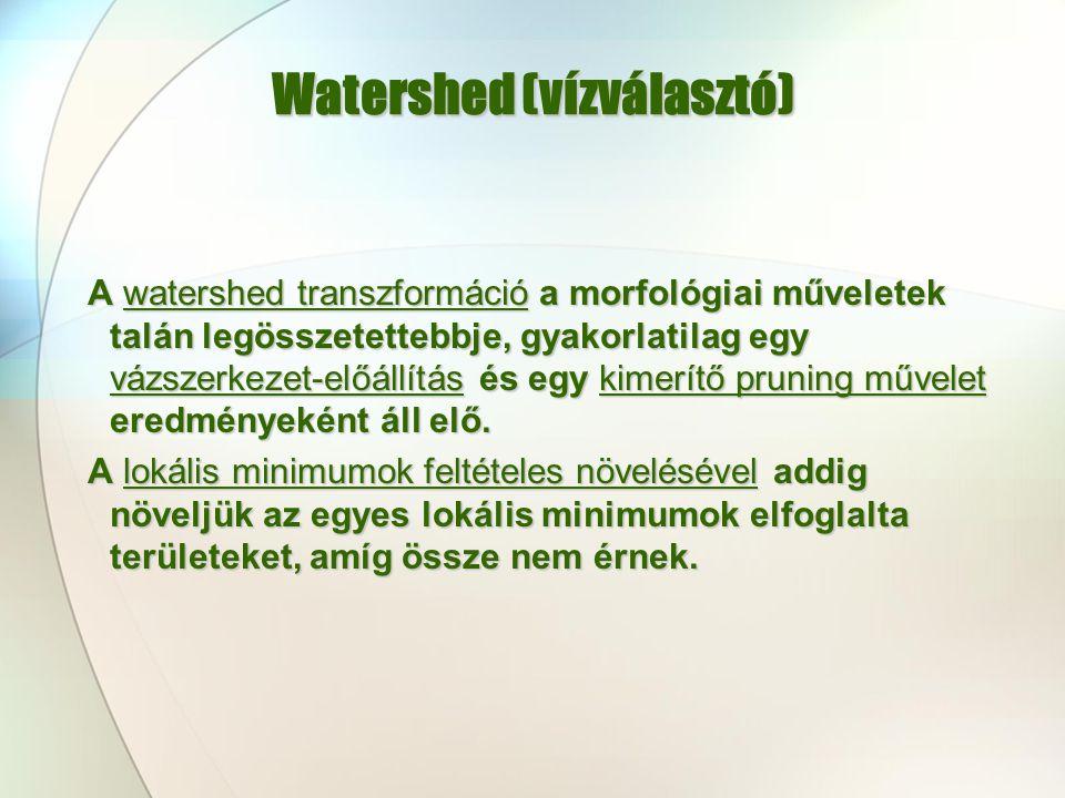 Watershed (vízválasztó) A watershed transzformáció a morfológiai műveletek talán legösszetettebbje, gyakorlatilag egy vázszerkezet-előállítás és egy k