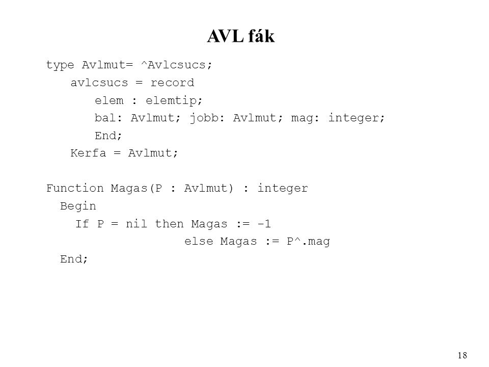AVL fák type Avlmut= ^Avlcsucs; avlcsucs = record elem : elemtip; bal: Avlmut; jobb: Avlmut; mag: integer; End; Kerfa = Avlmut; Function Magas(P : Avlmut) : integer Begin If P = nil then Magas := -1 else Magas := P^.mag End; 18