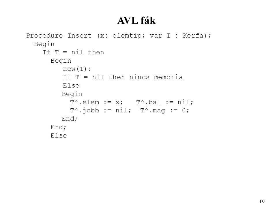 AVL fák Procedure Insert (x: elemtip; var T : Kerfa); Begin If T = nil then Begin new(T); If T = nil then nincs memoria Else Begin T^.elem := x; T^.bal := nil; T^.jobb := nil; T^.mag := 0; End; Else 19