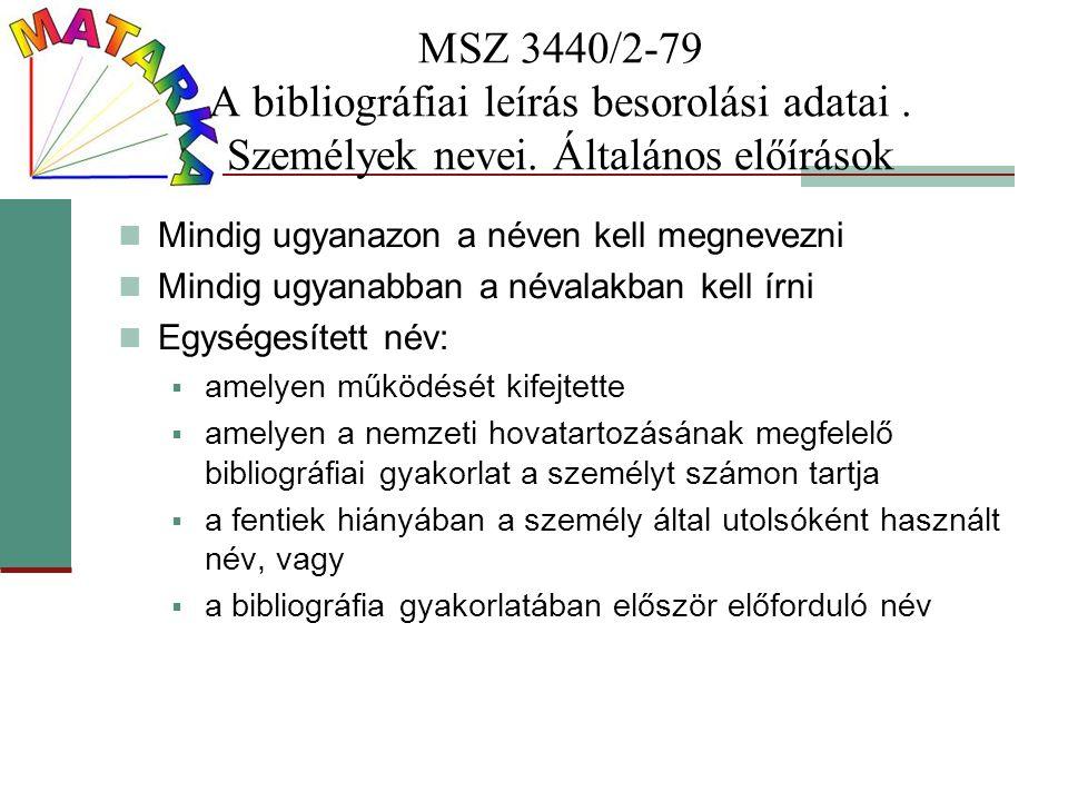 MSZ 3440/2-79 A bibliográfiai leírás besorolási adatai. Személyek nevei. Általános előírások Mindig ugyanazon a néven kell megnevezni Mindig ugyanabba