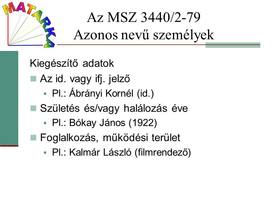 Az MSZ 3440/2-79 Azonos nevű személyek Kiegészítő adatok Az id. vagy ifj. jelző  Pl.: Ábrányi Kornél (id.) Születés és/vagy halálozás éve  Pl.: Bóka
