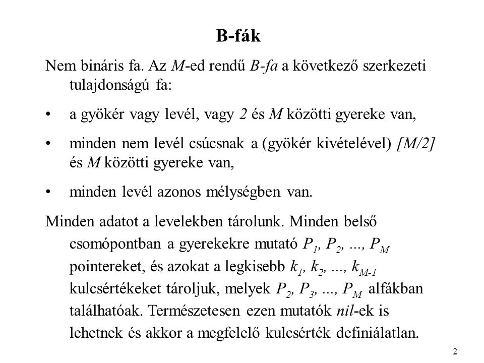 B-fák Nem bináris fa. Az M-ed rendű B-fa a következő szerkezeti tulajdonságú fa: a gyökér vagy levél, vagy 2 és M közötti gyereke van, minden nem levé