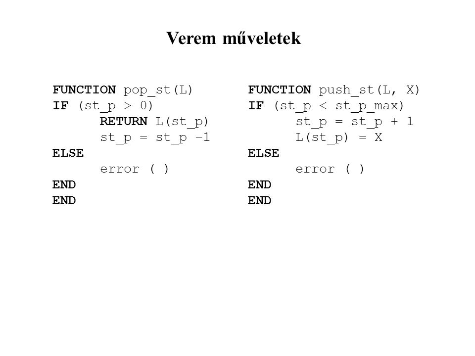 Verem műveletek FUNCTION pop_st(L) IF (st_p > 0) RETURN L(st_p) st_p = st_p –1 ELSE error ( ) END FUNCTION push_st(L, X) IF (st_p < st_p_max) st_p = st_p + 1 L(st_p) = X ELSE error ( ) END