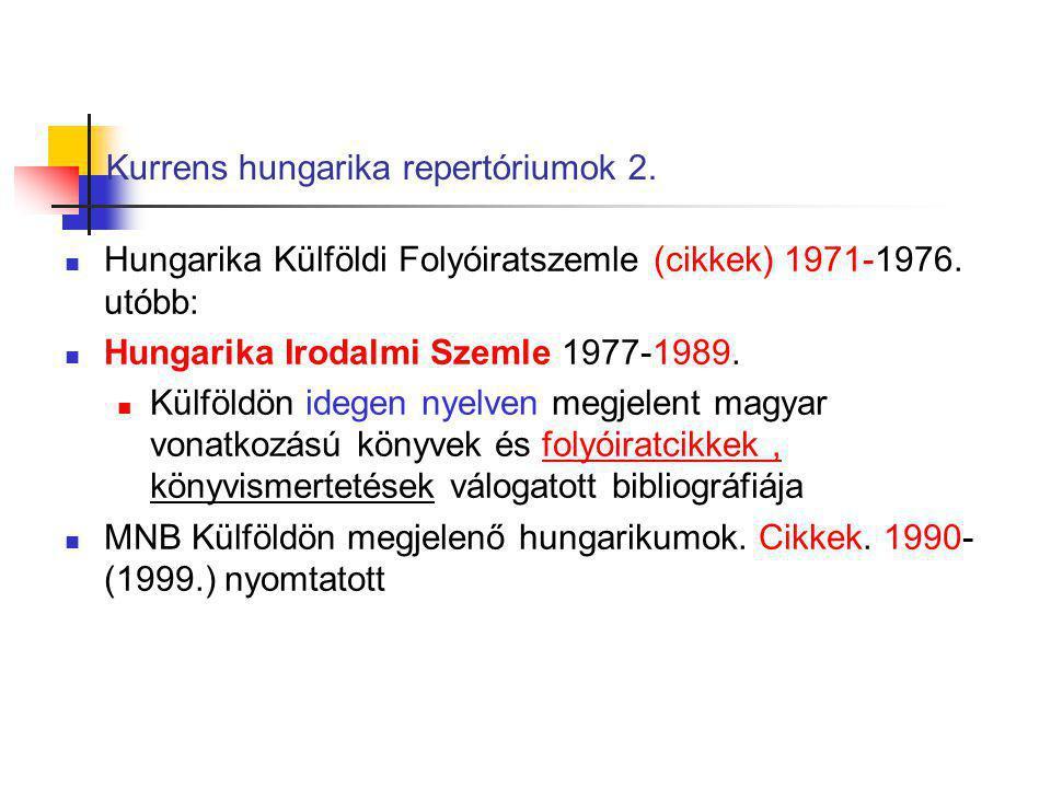 Kurrens hungarika repertóriumok 2. Hungarika Külföldi Folyóiratszemle (cikkek) 1971-1976. utóbb: Hungarika Irodalmi Szemle 1977-1989. Külföldön idegen