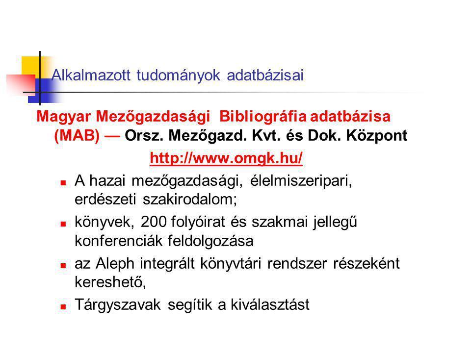 Alkalmazott tudományok adatbázisai Magyar Mezőgazdasági Bibliográfia adatbázisa (MAB) — Orsz. Mezőgazd. Kvt. és Dok. Központ http://www.omgk.hu/ A haz