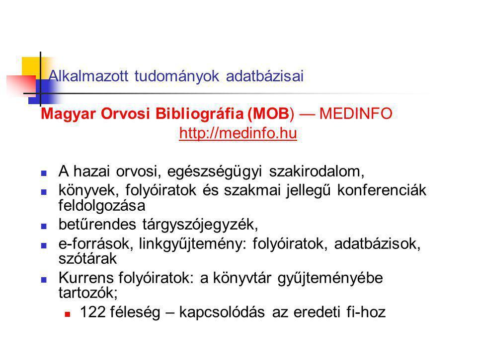 Alkalmazott tudományok adatbázisai Magyar Orvosi Bibliográfia (MOB) — MEDINFO http://medinfo.hu A hazai orvosi, egészségügyi szakirodalom, könyvek, fo