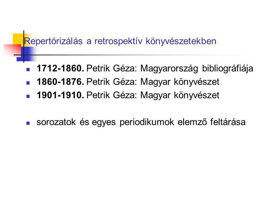 Repertórizálás a retrospektív könyvészetekben 1712-1860. Petrik Géza: Magyarország bibliográfiája 1860-1876. Petrik Géza: Magyar könyvészet 1901-1910.