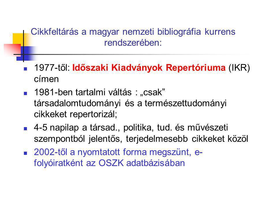 """Cikkfeltárás a magyar nemzeti bibliográfia kurrens rendszerében: 1977-től: Időszaki Kiadványok Repertóriuma (IKR) címen 1981-ben tartalmi váltás : """"cs"""