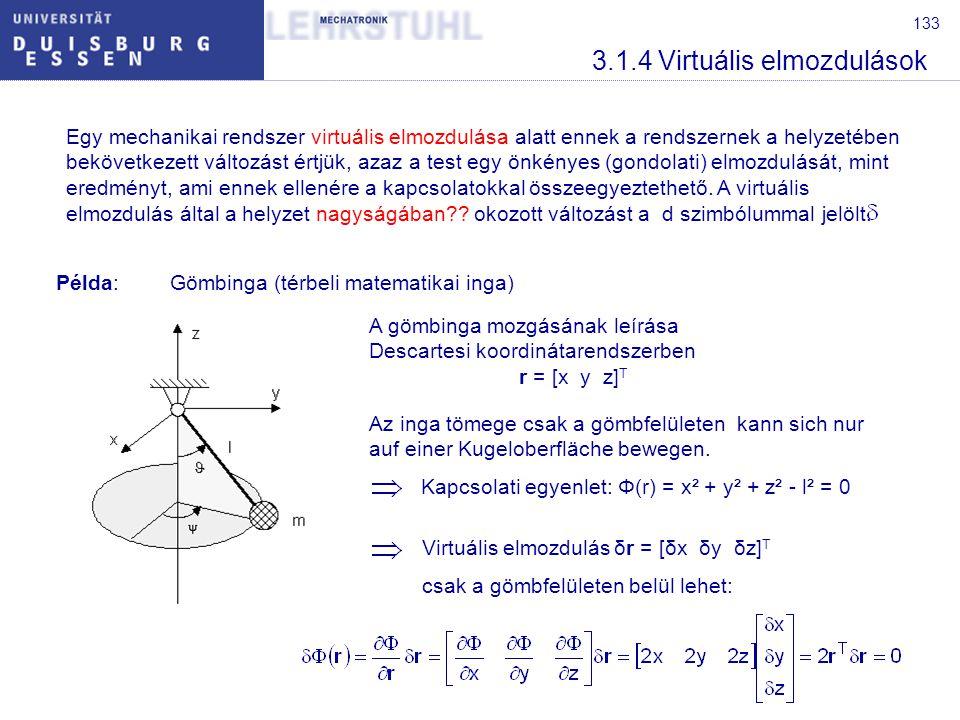 133 3.1.4 Virtuális elmozdulások Egy mechanikai rendszer virtuális elmozdulása alatt ennek a rendszernek a helyzetében bekövetkezett változást értjük, azaz a test egy önkényes (gondolati) elmozdulását, mint eredményt, ami ennek ellenére a kapcsolatokkal összeegyeztethető.
