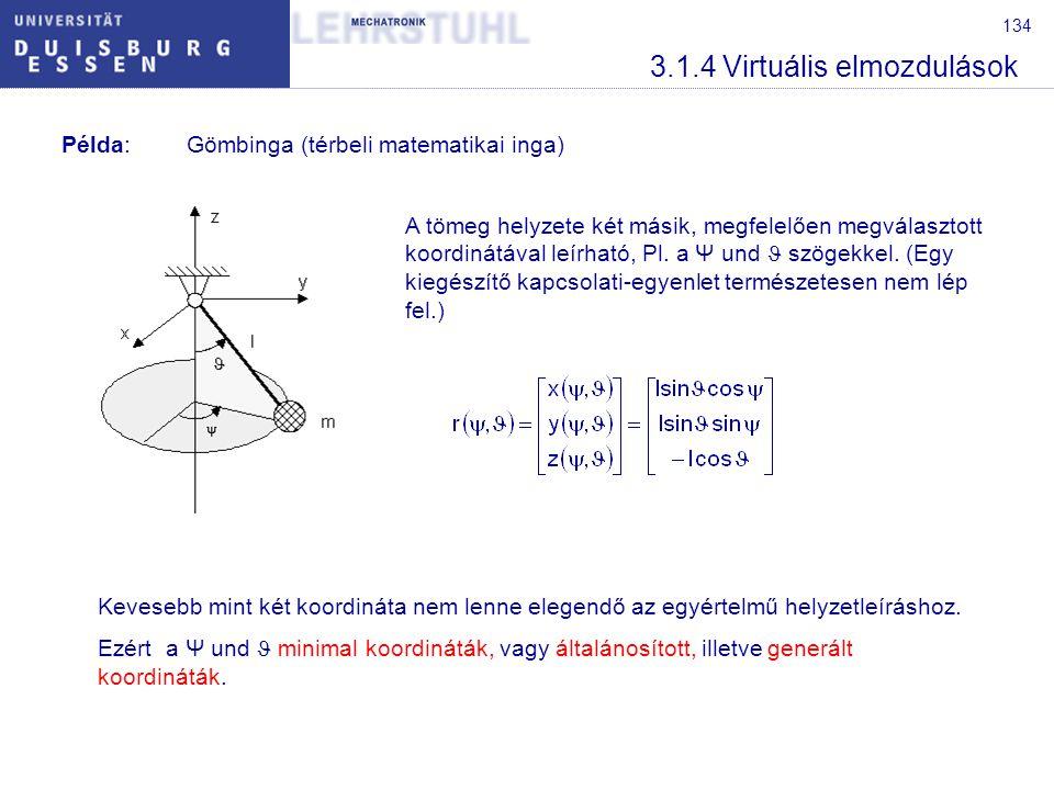 134 3.1.4 Virtuális elmozdulások Példa:Gömbinga (térbeli matematikai inga) A tömeg helyzete két másik, megfelelően megválasztott koordinátával leírhat