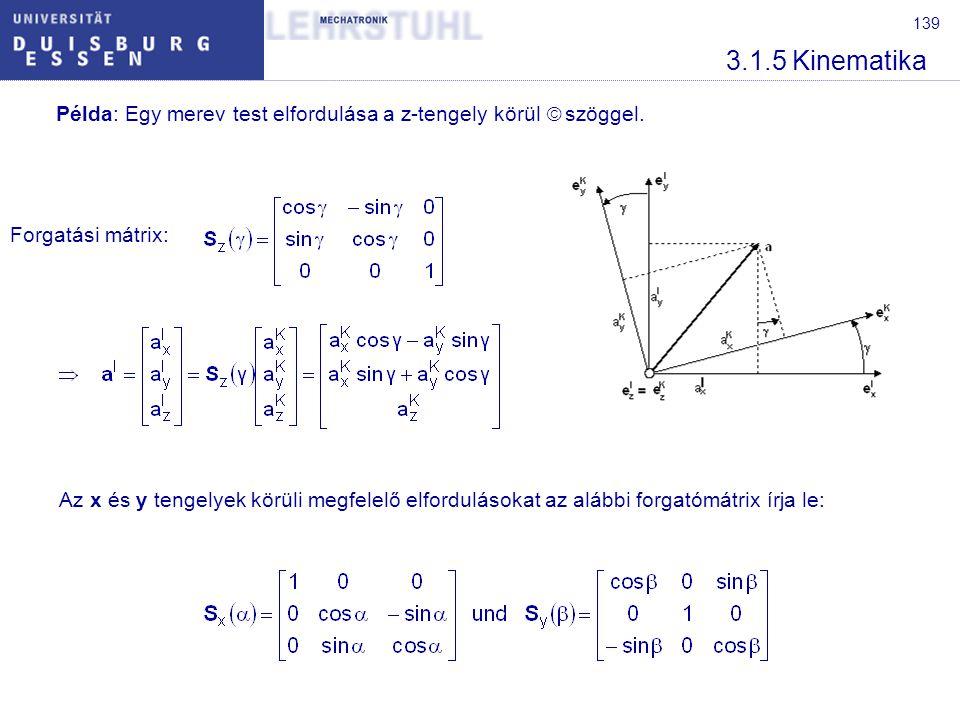 139 3.1.5 Kinematika Példa: Egy merev test elfordulása a z-tengely körül  szöggel. Forgatási mátrix: Az x és y tengelyek körüli megfelelő elforduláso