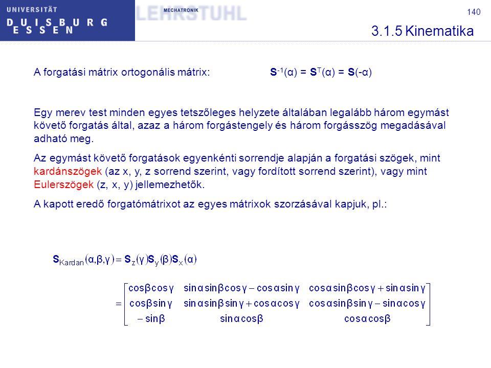 140 3.1.5 Kinematika A forgatási mátrix ortogonális mátrix:S -1 (α) = S T (α) = S(-α) Egy merev test minden egyes tetszőleges helyzete általában legal