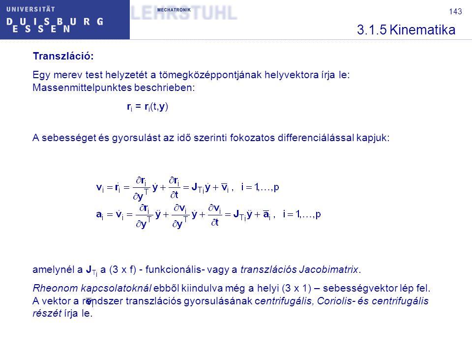 143 3.1.5 Kinematika Transzláció: Egy merev test helyzetét a tömegközéppontjának helyvektora írja le: Massenmittelpunktes beschrieben: r i = r i (t,y) A sebességet és gyorsulást az idő szerinti fokozatos differenciálással kapjuk: amelynél a J T i a (3 x f) - funkcionális- vagy a transzlációs Jacobimatrix.