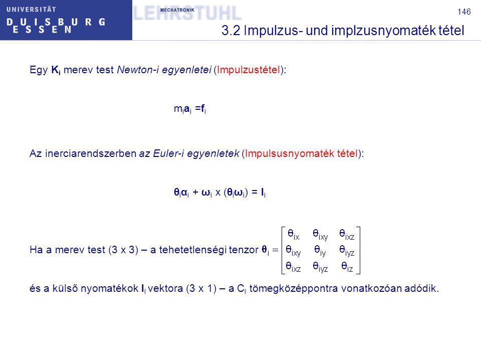 146 3.2 Impulzus- und implzusnyomaték tétel Egy K i merev test Newton-i egyenletei (Impulzustétel): m i a i =f i Az inerciarendszerben az Euler-i egyenletek (Impulsusnyomaték tétel): θ i α i + ω i x (θ i ω i ) = l i Ha a merev test (3 x 3) – a tehetetlenségi tenzor és a külső nyomatékok l i vektora (3 x 1) – a C i tömegközéppontra vonatkozóan adódik.