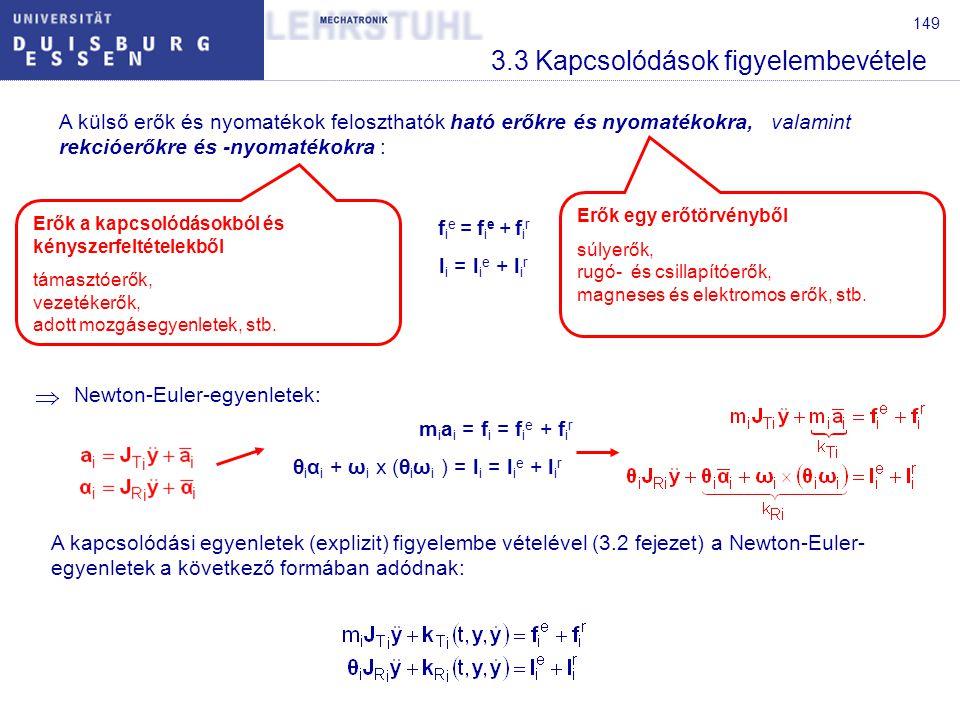 149 3.3 Kapcsolódások figyelembevétele A külső erők és nyomatékok feloszthatók ható erőkre és nyomatékokra, valamint rekcióerőkre és -nyomatékokra : Newton-Euler-egyenletek: A kapcsolódási egyenletek (explizit) figyelembe vételével (3.2 fejezet) a Newton-Euler- egyenletek a következő formában adódnak: Erők egy erőtörvényből súlyerők, rugó- és csillapítóerők, magneses és elektromos erők, stb.